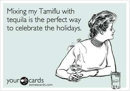 Mixing my Tamiflu withtequila is the perfect wayto celebrate the holidays.