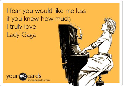I fear you would like me less  if you knew how much  I truly love Lady Gaga