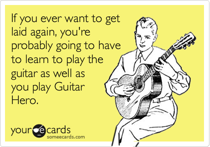 If you ever want to getlaid again, you'reprobably going to haveto learn to play theguitar as well asyou play GuitarHero.