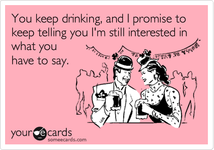 You keep drinking, and I promise to keep telling you I'm still interested in what you have to say.