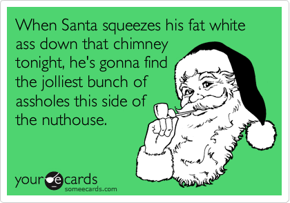 When Santa squeezes his fat white ass down that chimney tonight, he's gonna find the jolliest bunch of assholes this side of the nuthouse.