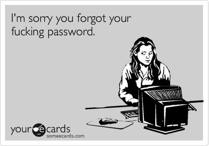 I'm sorry you forgot yourfucking password.