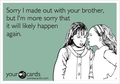 Sorry I made out with your brother, but I'm more sorry that it will likely happen again.