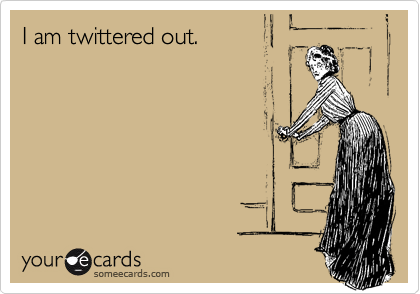 I am twittered out.