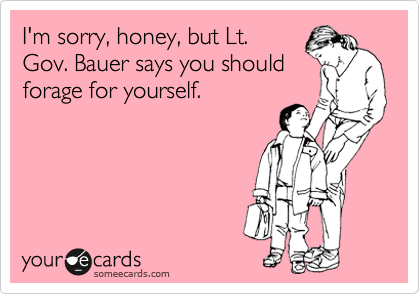 I'm sorry, honey, but Lt. Gov. Bauer says you should forage for yourself.