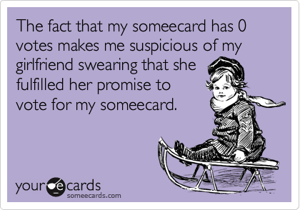 The fact that my someecard has 0 votes makes me suspicious of mygirlfriend swearing that shefulfilled her promise tovote for my someecard.