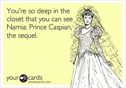 You're so deep in thecloset that you can seeNarnia: Prince Caspian,the sequel.