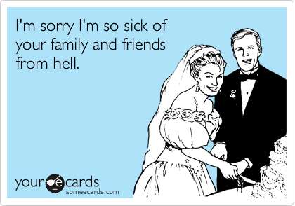 I'm sorry I'm so sick of your family and friends from hell.