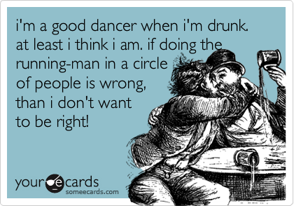 i'm a good dancer when i'm drunk.       at least i think i am. if doing the running-man in a circle 