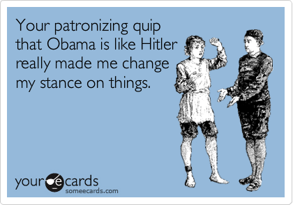Your patronizing quip that Obama is like Hitler really made me change my stance on things.