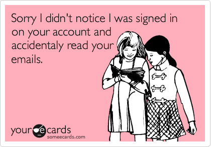 Sorry I didn't notice I was signed in on your account andaccidentaly read youremails.