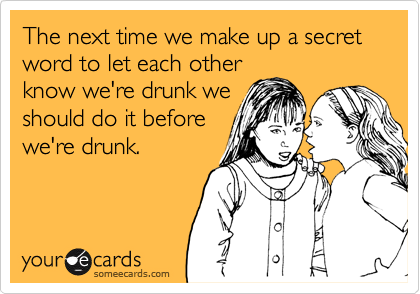 The next time we make up a secret word to let each otherknow we're drunk weshould do it beforewe're drunk.