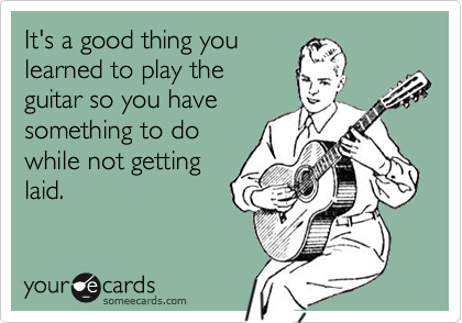 It's a good thing youlearned to play theguitar so you havesomething to dowhile not gettinglaid.