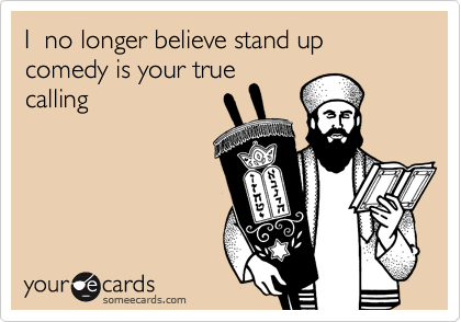 I  no longer believe stand up comedy is your truecalling