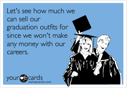 Let's see how much wecan sell ourgraduation outfits forsince we won't makeany money with ourcareers.