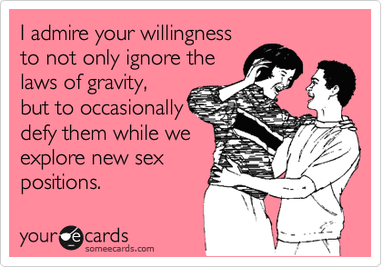 I admire your willingness to not only ignore the laws of gravity, but to occasionally defy them while we explore new sex positions.