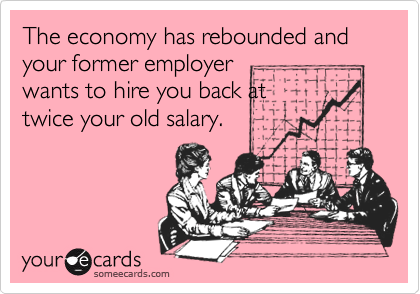 The economy has rebounded and your former employerwants to hire you back attwice your old salary.
