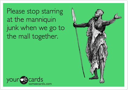 Please stop starring at the manniquin junk when we go to the mall together.