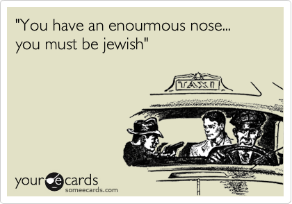 """""""You have an enourmous nose... you must be jewish"""""""