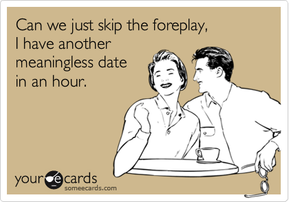 Can we just skip the foreplay, 