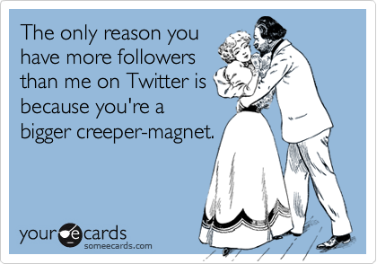 The only reason youhave more followersthan me on Twitter isbecause you're abigger creeper-magnet.