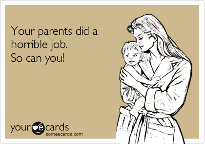 Your parents did a