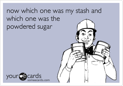 now which one was my stash and which one was thepowdered sugar