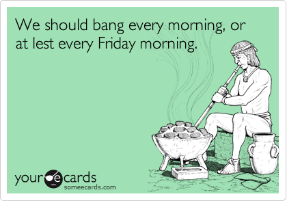 We should bang every morning, or at lest every Friday morning.
