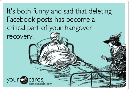 It's both funny and sad that deleting Facebook posts has become a critical part of your hangover recovery.