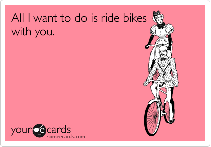 All I Wanna Do Is Ride Bikes With You Confession