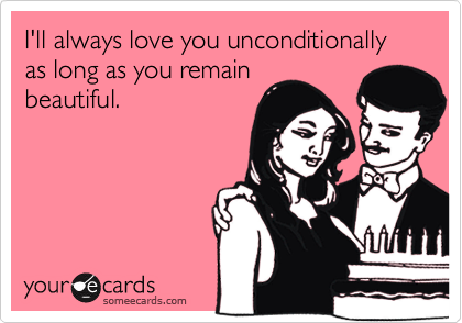 I'll always love you unconditionally as long as you remainbeautiful.
