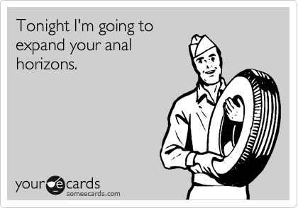Tonight I'm going to expand your anal horizons.