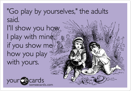 """""""Go play by yourselves,"""" the adults said. I'll show you howI play with mine,if you show mehow you playwith yours."""