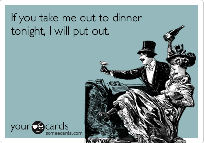If you take me out to dinner tonight, I will put out.