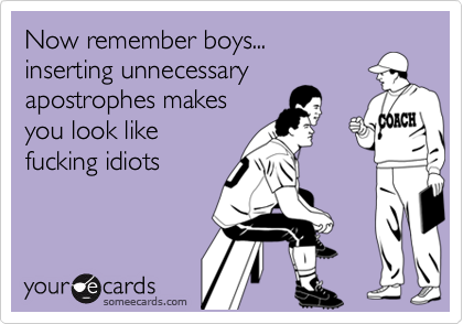 Now remember boys...inserting unnecessaryapostrophes makesyou look like fucking idiots