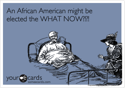An African American might be elected the WHAT NOW?!?!