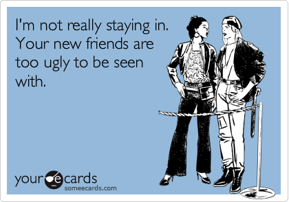 I'm not really staying in.Your new friends aretoo ugly to be seenwith.