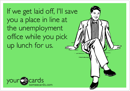 If we get laid off, I'll save