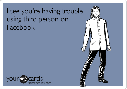 I see you're having troubleusing third person onFacebook.