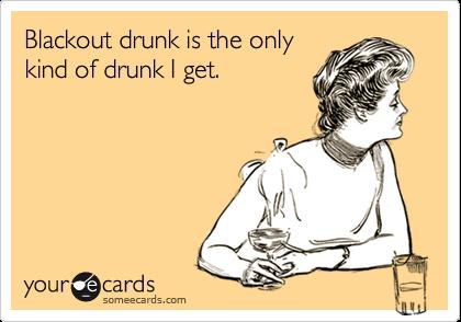 Blackout drunk is the onlykind of drunk I get.