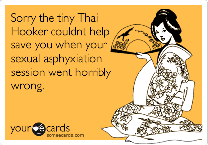 Sorry the tiny ThaiHooker couldnt help save you when your sexual asphyxiationsession went horriblywrong.