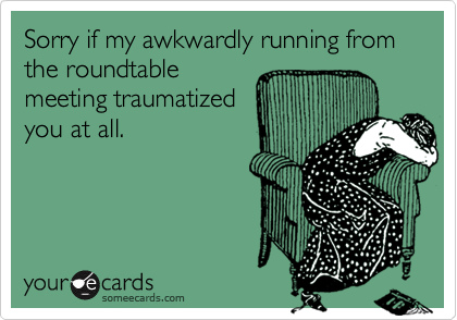 Sorry if my awkwardly running from the roundtable
