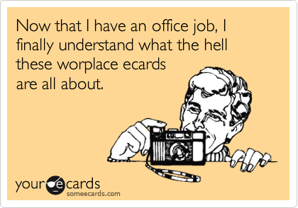 Now that I have an office job, I finally understand what the hell these worplace ecards are all about.