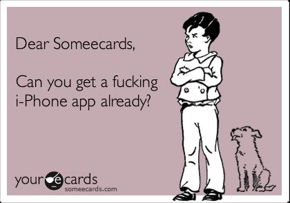 Dear Someecards,  Can you get a fuckingi-Phone app already?