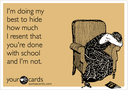 I'm doing my best to hide how much I resent that you're done with school  and I'm not.