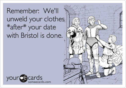 Remember:  We'll unweld your clothes*after* your datewith Bristol is done.