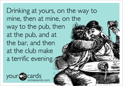 Drinking at yours, on the way to mine, then at mine, on the