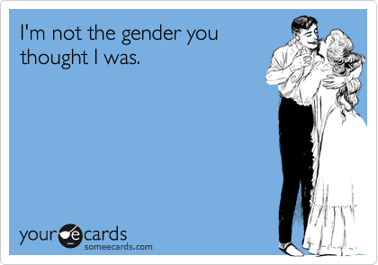 I'm not the gender you thought I was.