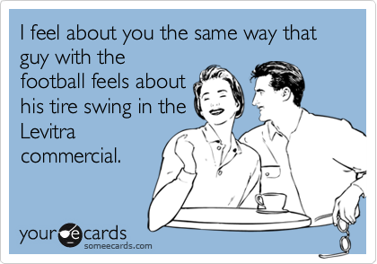 I feel about you the same way that guy with thefootball feels abouthis tire swing in theLevitracommercial.
