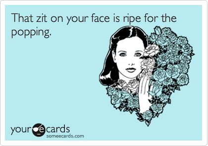 That zit on your face is ripe for the popping.